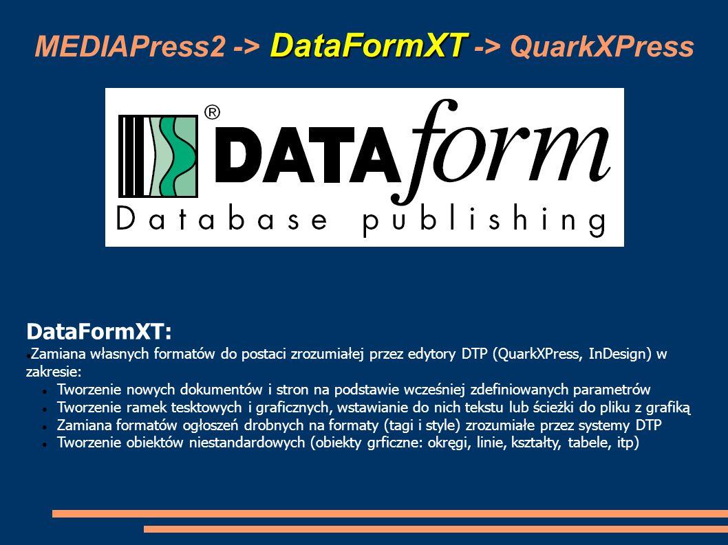 QuarkXPress MEDIAPress2 -> DataFormXT -> QuarkXPress Systemy DTP (QuarkXPress, Adobe InDesign): Import plików z makietami (automatyczne tworzenie nowych stron, zakładanie ramek, układanie ramek na stronie, wstawianie tekstów, podpinanie grafiki) Import plików z ogłoszeniami drobnymi (automatyczne formatowanie tekstu, zakładanie ramek tekstowych i graficznych, w tym również ramek zagnieżdżonych, podpinanie grafiki, autodopasowywanie ramek do tekstu) Aktualizacja zawartości ramek tesktowych i graficznych w sytuacji gdy nastąpiły zmiany w MP2