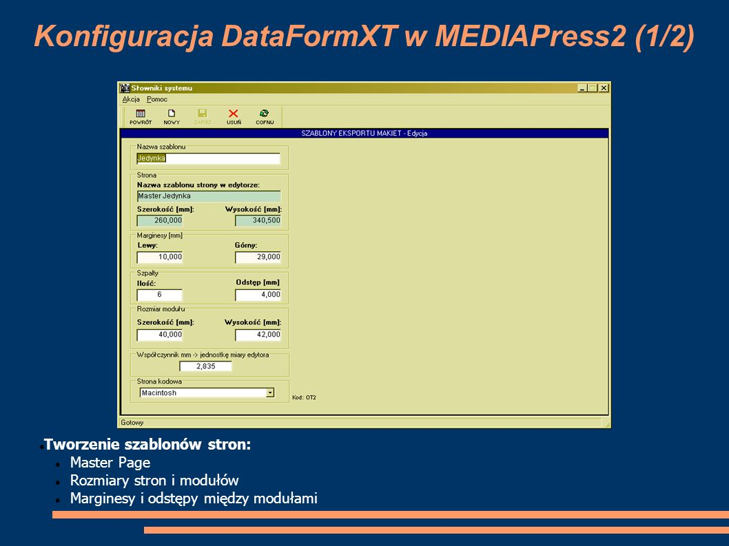 Konfiguracja DataFormXT w MEDIAPress2 (2/2) Przypisanie szablonów eksportu makiet do stron w MP2: Przypisanie szablonu dla konkretnego typu strony z opcją parzyste/nieparzyste Określenie sposobu grupowania stron przy eksporcie makiet Określenie sposobu nadawnia numerów eksportowanym stronom (od pierwszej lub wg nadanego w MP2)