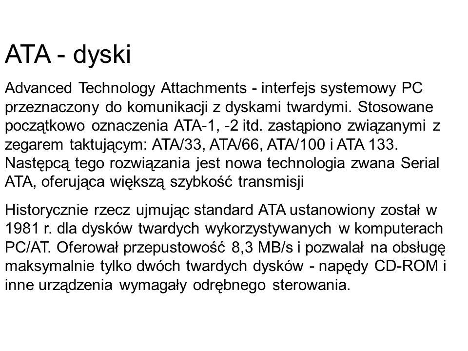 ATA - dyski Advanced Technology Attachments - interfejs systemowy PC przeznaczony do komunikacji z dyskami twardymi. Stosowane początkowo oznaczenia A