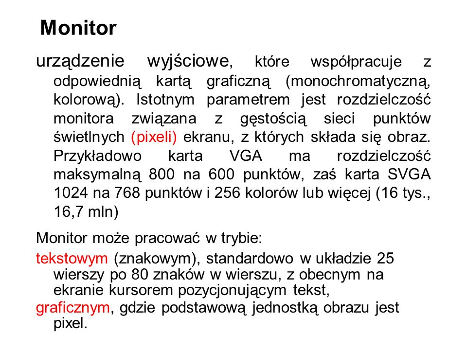 Monitor urządzenie wyjściowe, które współpracuje z odpowiednią kartą graficzną (monochromatyczną, kolorową). Istotnym parametrem jest rozdzielczość mo
