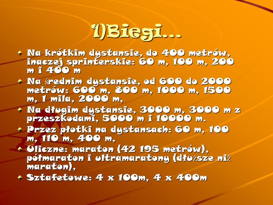 1)Biegi… Na krótkim dystansie, do 400 metrów, inaczej sprinterskie: 60 m, 100 m, 200 m i 400 m Na ś rednim dystansie, od 600 do 2000 metrów: 600 m, 800 m, 1000 m, 1500 m, 1 mila, 2000 m, Na długim dystansie, 3000 m, 3000 m z przeszkodami, 5000 m i 10000 m.