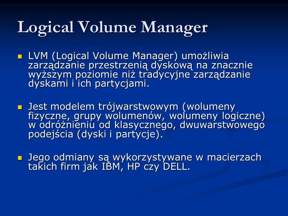 Logical Volume Manager LVM (Logical Volume Manager) umożliwia zarządzanie przestrzenią dyskową na znacznie wyższym poziomie niż tradycyjne zarządzanie dyskami i ich partycjami.
