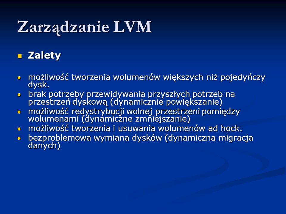 Zarządzanie LVM Zalety Zalety możliwość tworzenia wolumenów większych niż pojedyńczy dysk.możliwość tworzenia wolumenów większych niż pojedyńczy dysk.