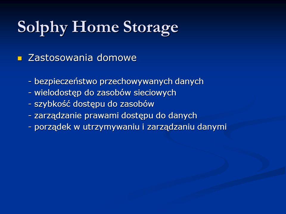 Solphy Home Storage Zastosowania domowe Zastosowania domowe - bezpieczeństwo przechowywanych danych - wielodostęp do zasobów sieciowych - szybkość dostępu do zasobów - zarządzanie prawami dostępu do danych - porządek w utrzymywaniu i zarządzaniu danymi