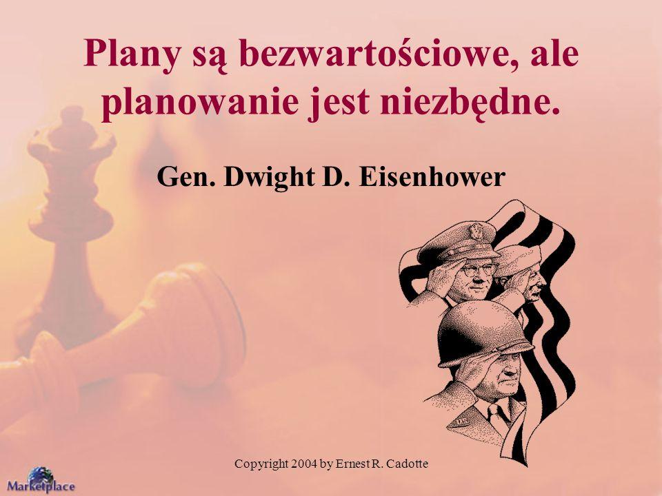 Copyright 2004 by Ernest R. Cadotte Plany są bezwartościowe, ale planowanie jest niezbędne. Gen. Dwight D. Eisenhower