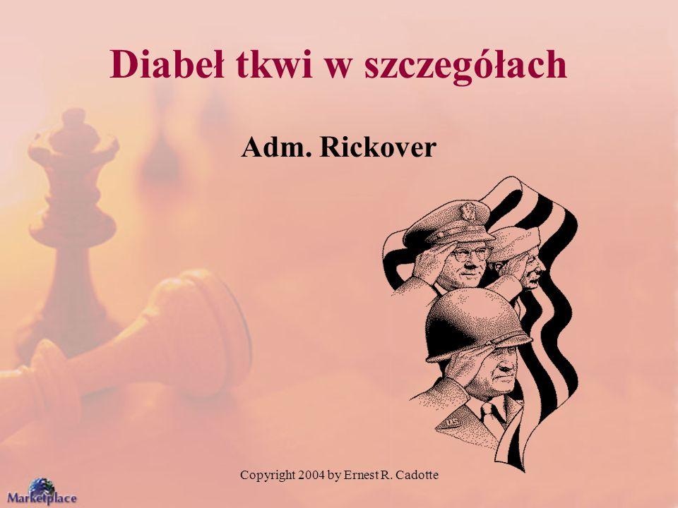 Copyright 2004 by Ernest R. Cadotte Diabeł tkwi w szczegółach Adm. Rickover