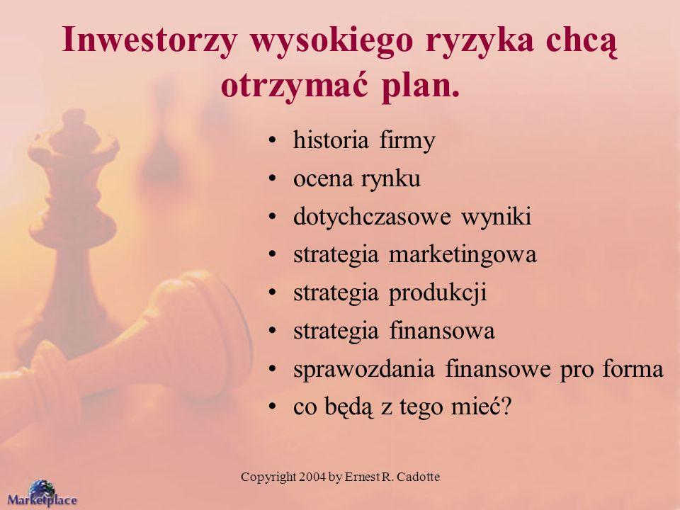 Copyright 2004 by Ernest R. Cadotte Inwestorzy wysokiego ryzyka chcą otrzymać plan. historia firmy ocena rynku dotychczasowe wyniki strategia marketin