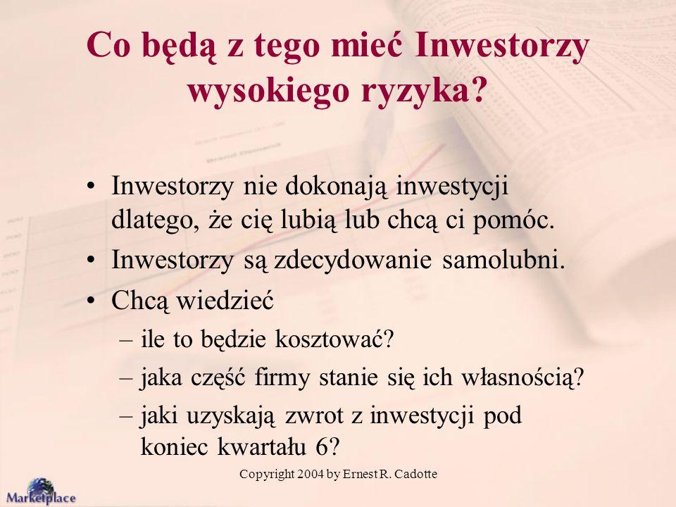 Copyright 2004 by Ernest R. Cadotte Co będą z tego mieć Inwestorzy wysokiego ryzyka? Inwestorzy nie dokonają inwestycji dlatego, że cię lubią lub chcą