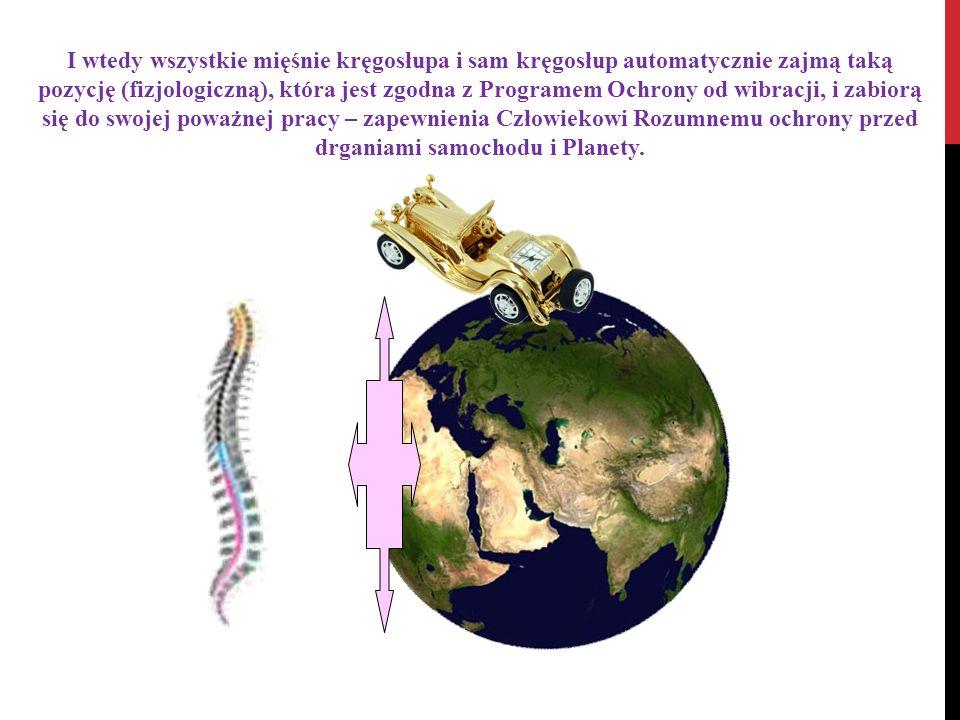 I wtedy wszystkie mięśnie kręgosłupa i sam kręgosłup automatycznie zajmą taką pozycję (fizjologiczną), która jest zgodna z Programem Ochrony od wibracji, i zabiorą się do swojej poważnej pracy – zapewnienia Człowiekowi Rozumnemu ochrony przed drganiami samochodu i Planety.