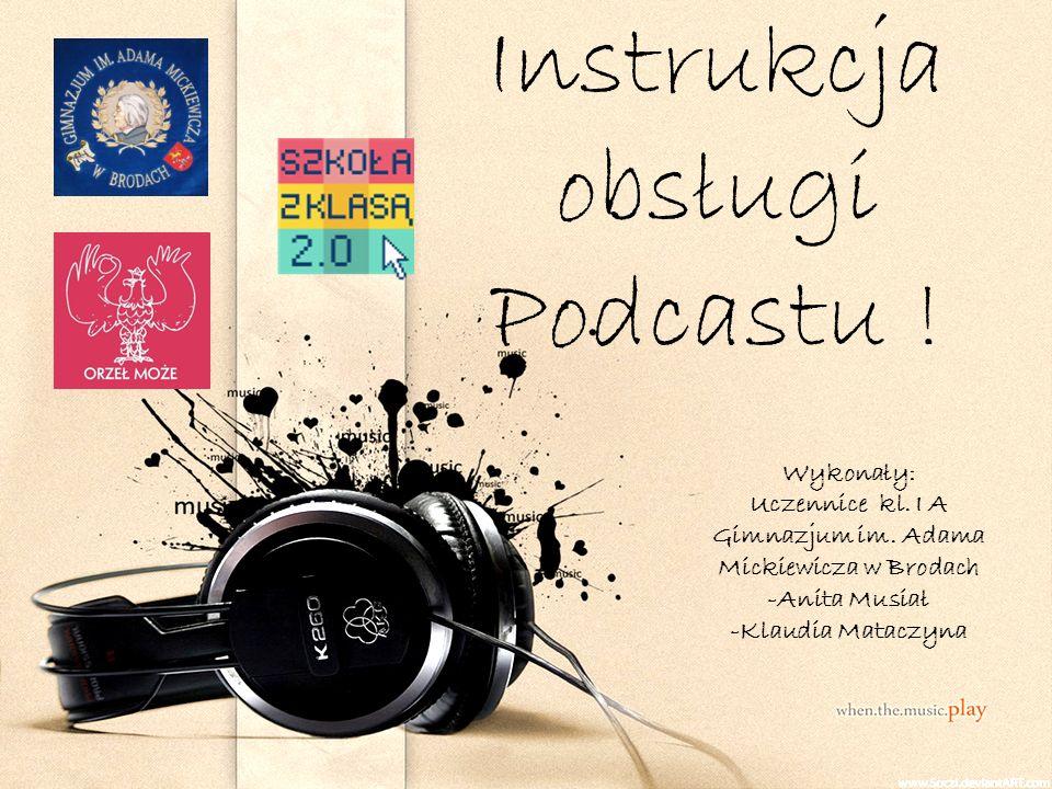 Instrukcja obsługi Podcastu .Wykonały: Uczennice kl.