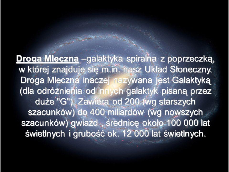 Droga Mleczna –galaktyka spiralna z poprzeczką, w której znajduje się m.in. nasz Układ Słoneczny. Droga Mleczna inaczej nazywana jest Galaktyką (dla o