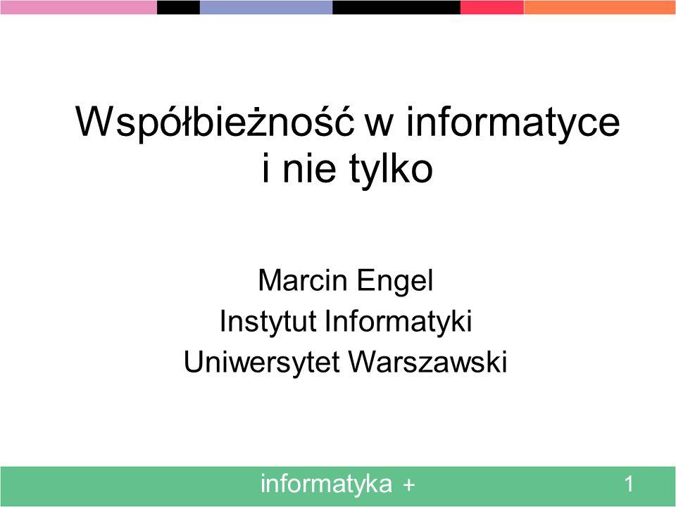 informatyka + 1 Współbieżność w informatyce i nie tylko Marcin Engel Instytut Informatyki Uniwersytet Warszawski