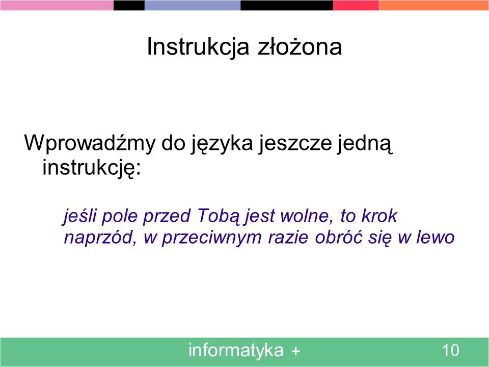 informatyka + 10 Instrukcja złożona Wprowadźmy do języka jeszcze jedną instrukcję: jeśli pole przed Tobą jest wolne, to krok naprzód, w przeciwnym razie obróć się w lewo