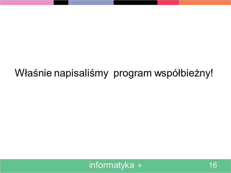informatyka + 16 Właśnie napisaliśmy program współbieżny!