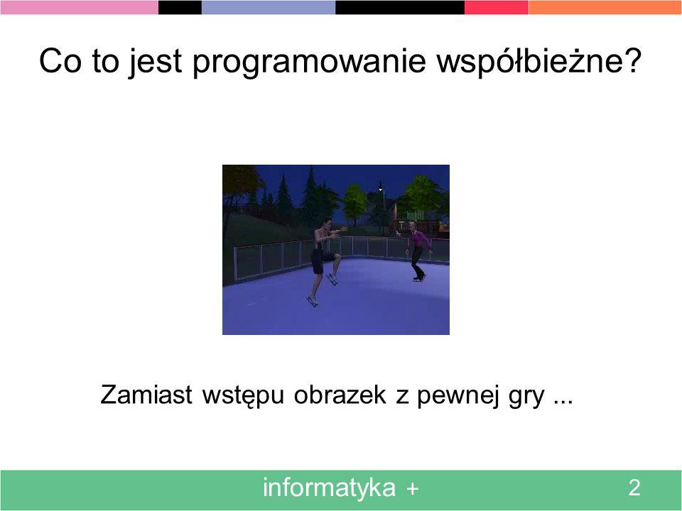 informatyka + 2 Co to jest programowanie współbieżne? Zamiast wstępu obrazek z pewnej gry...