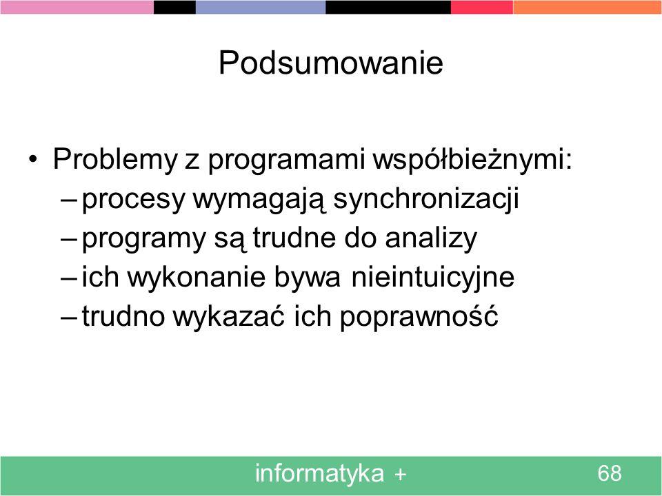 informatyka + 68 Podsumowanie Problemy z programami współbieżnymi: –procesy wymagają synchronizacji –programy są trudne do analizy –ich wykonanie bywa nieintuicyjne –trudno wykazać ich poprawność