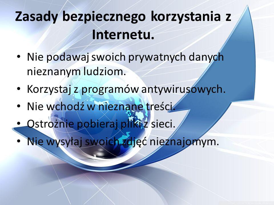 Zasady bezpiecznego korzystania z Internetu. Nie podawaj swoich prywatnych danych nieznanym ludziom. Korzystaj z programów antywirusowych. Nie wchodź