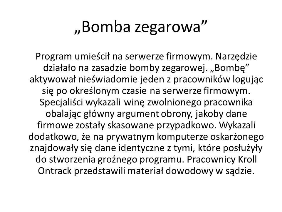 Bomba zegarowa Program umieścił na serwerze firmowym. Narzędzie działało na zasadzie bomby zegarowej. Bombę aktywował nieświadomie jeden z pracowników