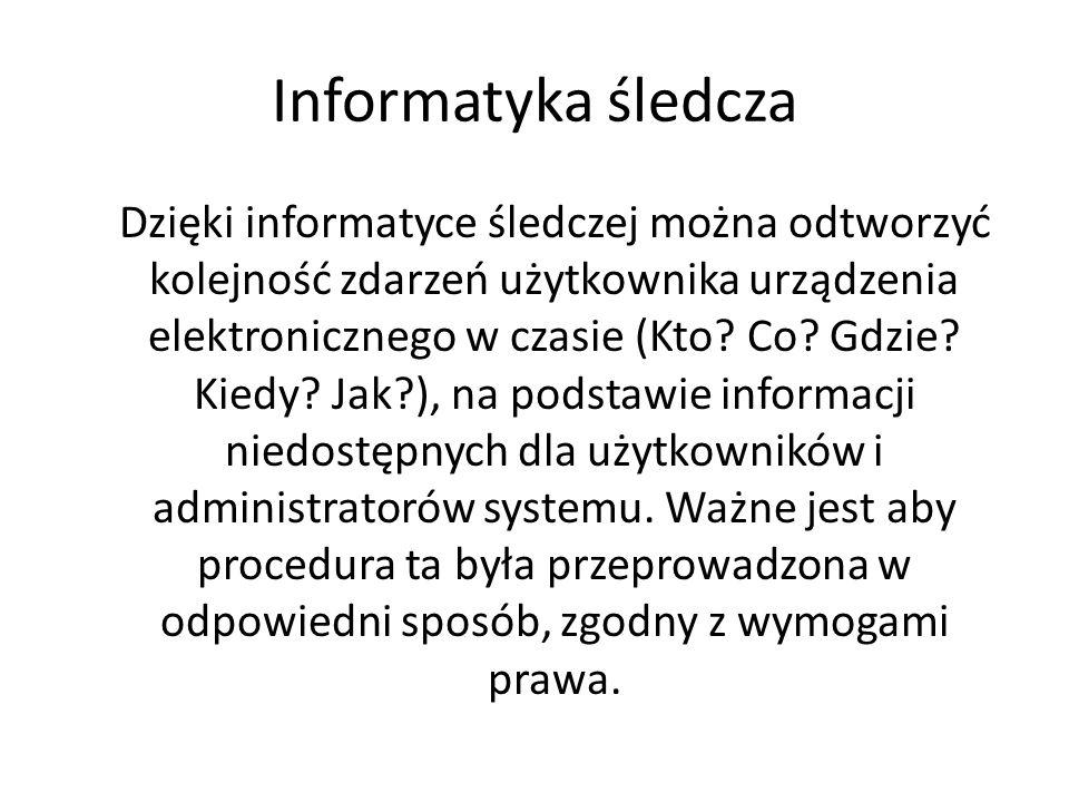 Rola informatyki śledczej Informacyjna - dostarcza wskazówki i ślady, które umożliwiają dalsze zagłębianie poszczególnych zagadnień lub rozszerzenie dochodzenia o nowe wątki, Dowodowa - umożliwia niepodważalne dowiedzenie popełnienia określonych czynów lub posiadania określonych danych lub informacji.