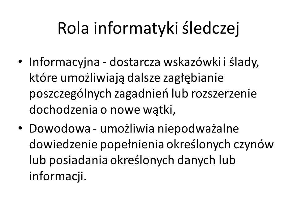 Rola informatyki śledczej Informacyjna - dostarcza wskazówki i ślady, które umożliwiają dalsze zagłębianie poszczególnych zagadnień lub rozszerzenie d