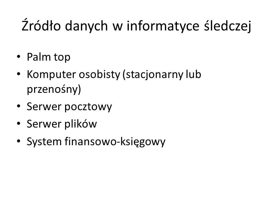 Źródło danych w informatyce śledczej Palm top Komputer osobisty (stacjonarny lub przenośny) Serwer pocztowy Serwer plików System finansowo-księgowy