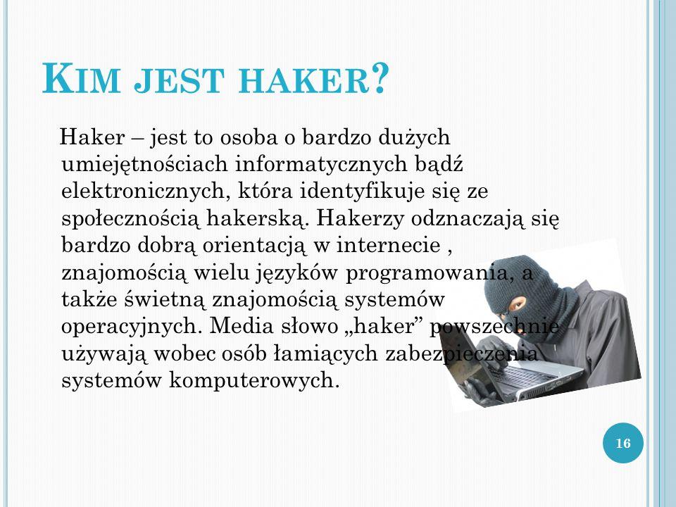 K IM JEST HAKER ? Haker – jest to osoba o bardzo dużych umiejętnościach informatycznych bądź elektronicznych, która identyfikuje się ze społecznością