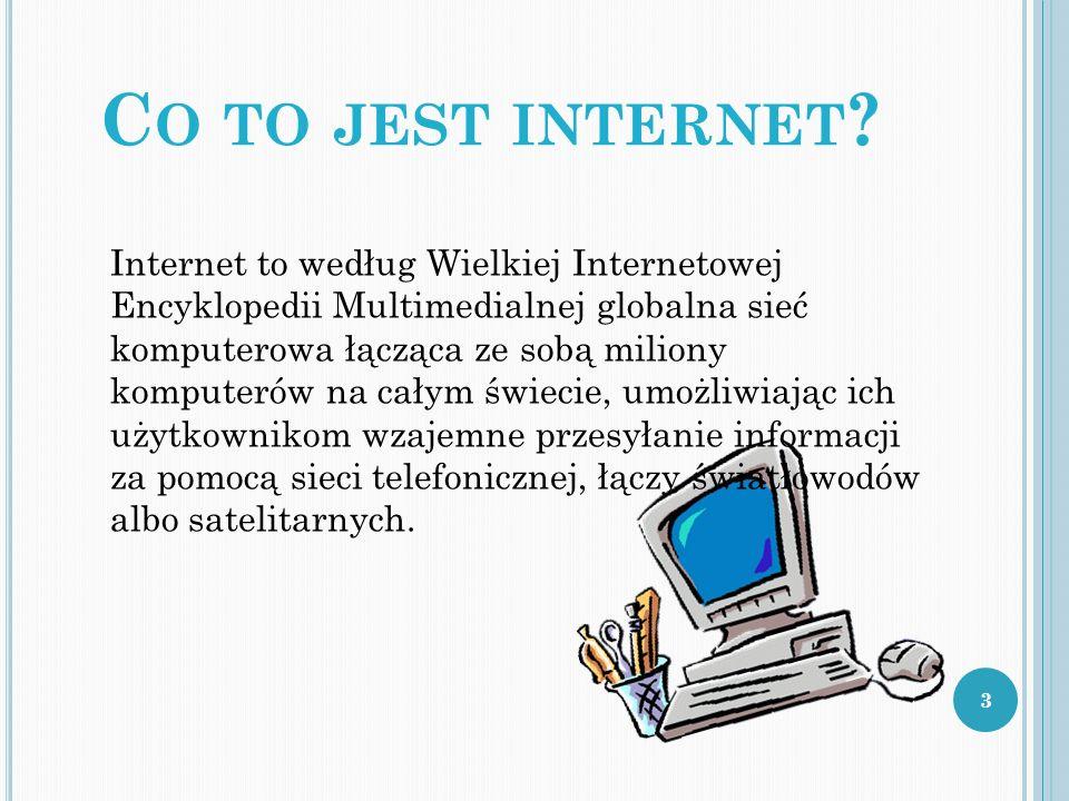C O TO JEST INTERNET ? Internet to według Wielkiej Internetowej Encyklopedii Multimedialnej globalna sieć komputerowa łącząca ze sobą miliony komputer