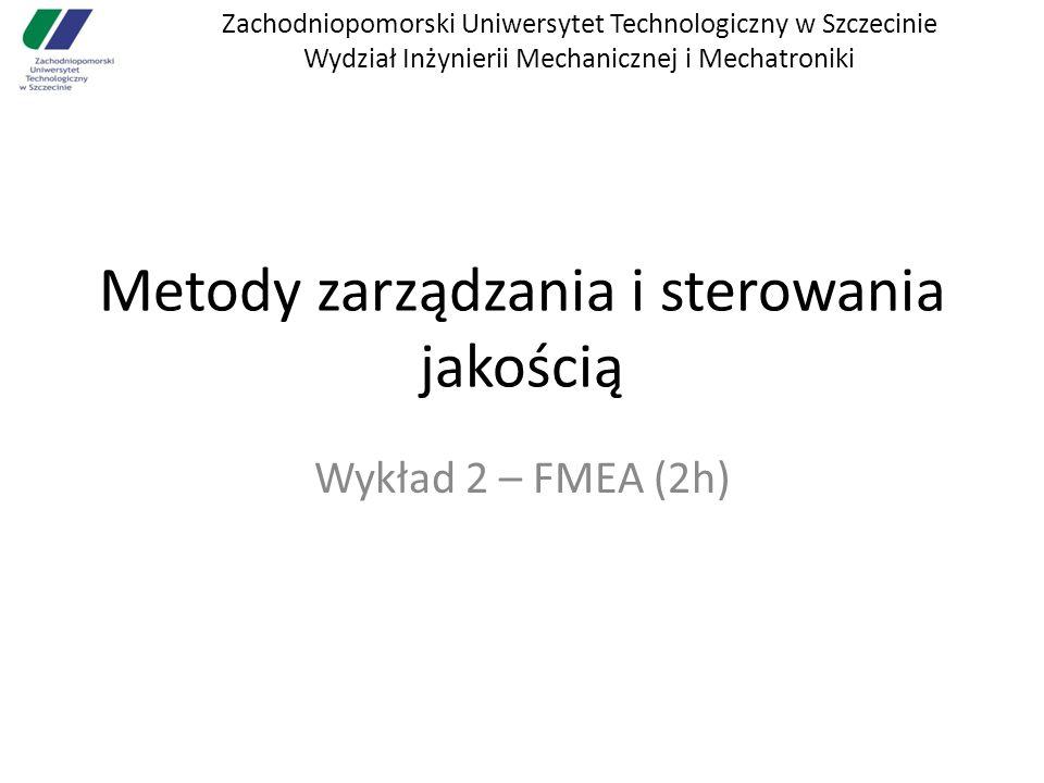 Zachodniopomorski Uniwersytet Technologiczny w Szczecinie Wydział Inżynierii Mechanicznej i Mechatroniki Metody zarządzania i sterowania jakością Wykład 2 – FMEA (2h)