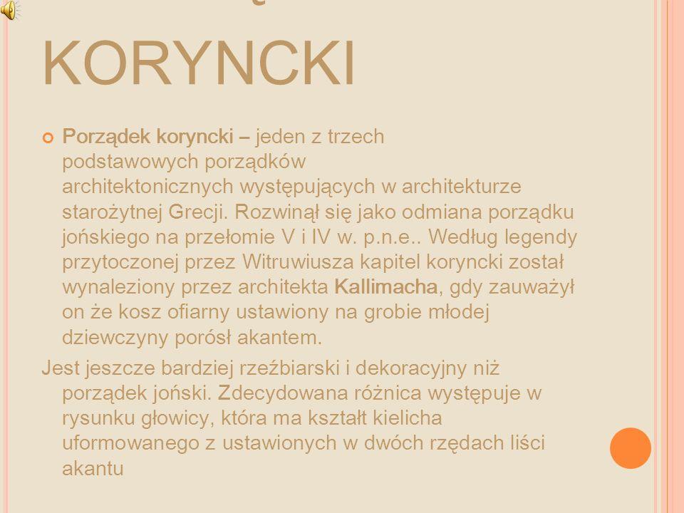 P ORZĄDEK KORYNCKI Porządek koryncki – jeden z trzech podstawowych porządków architektonicznych występujących w architekturze starożytnej Grecji. Rozw