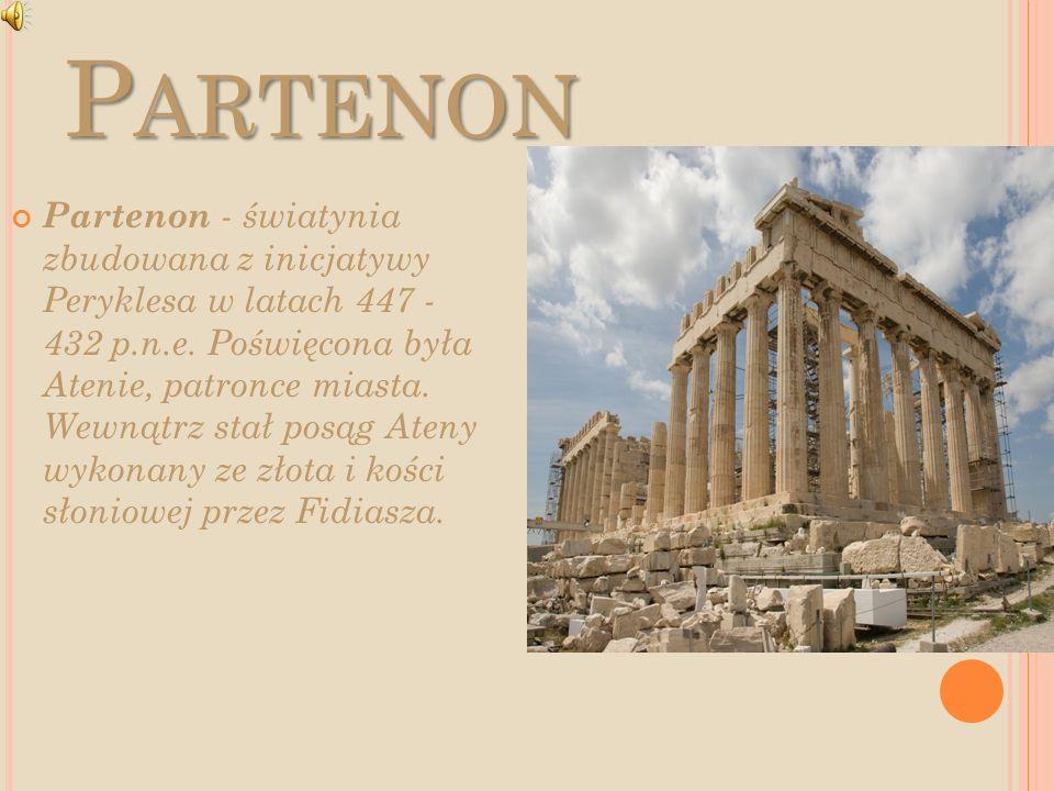 P ARTENON Partenon - światynia zbudowana z inicjatywy Peryklesa w latach 447 - 432 p.n.e. Poświęcona była Atenie, patronce miasta. Wewnątrz stał posąg