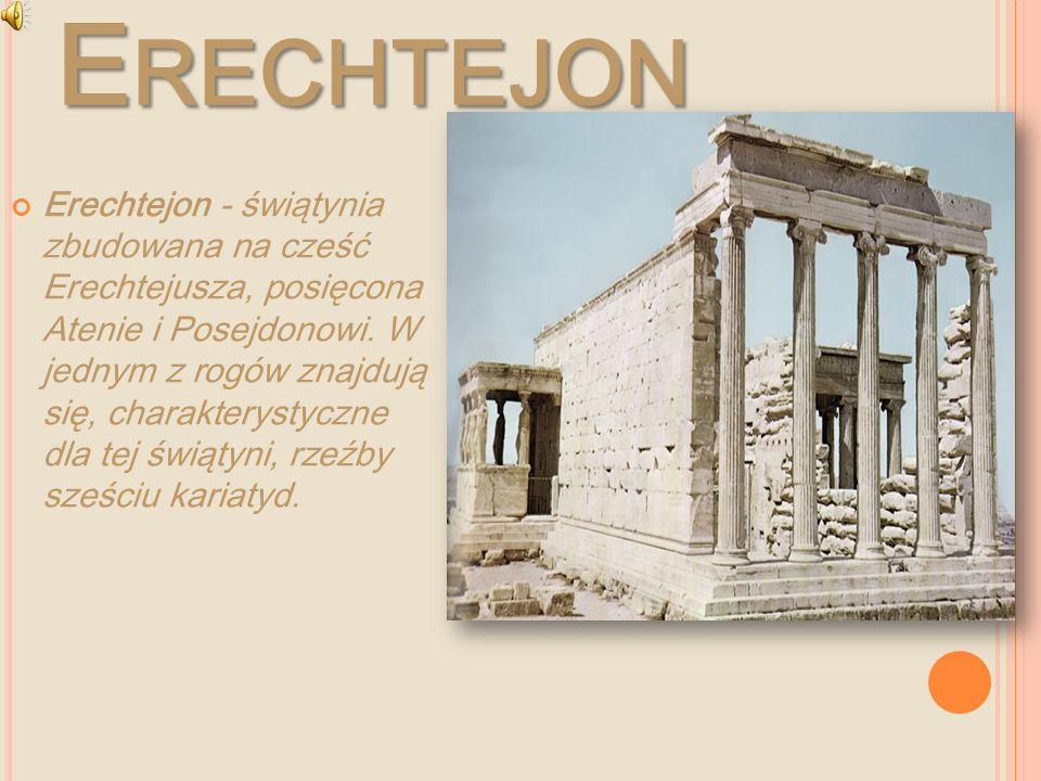 E RECHTEJON Erechtejon - świątynia zbudowana na cześć Erechtejusza, posięcona Atenie i Posejdonowi. W jednym z rogów znajdują się, charakterystyczne d