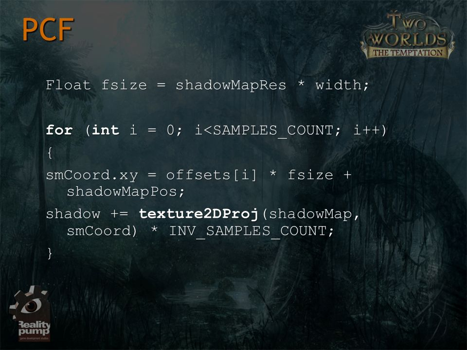 Float fsize = shadowMapRes * width; for (int i = 0; i<SAMPLES_COUNT; i++) { smCoord.xy = offsets[i] * fsize + shadowMapPos; shadow += texture2DProj(shadowMap, smCoord) * INV_SAMPLES_COUNT; } PCF