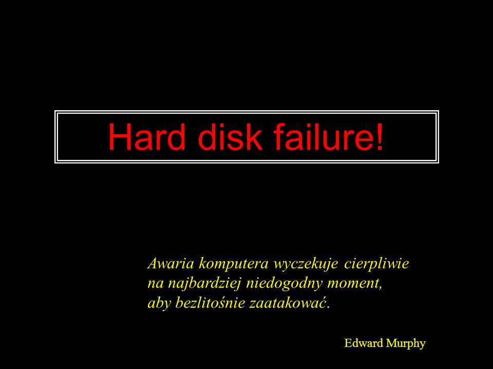 Hard disk failure! Awaria komputera wyczekuje cierpliwie na najbardziej niedogodny moment, aby bezlitośnie zaatakować. Edward Murphy