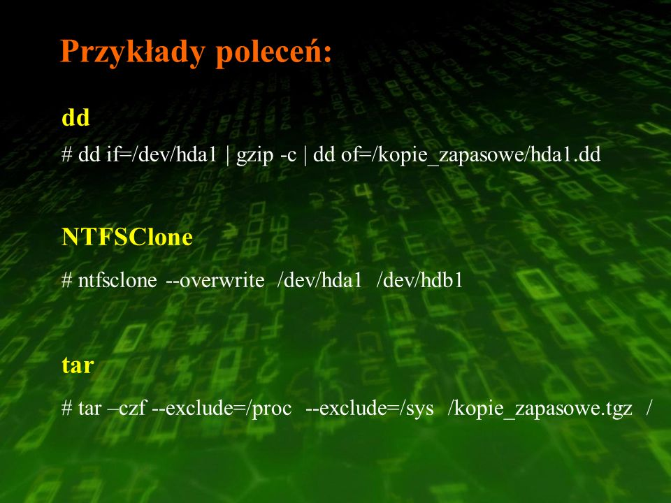 Przykłady poleceń: dd # dd if=/dev/hda1   gzip -c   dd of=/kopie_zapasowe/hda1.dd NTFSClone # ntfsclone --overwrite /dev/hda1 /dev/hdb1 tar # tar –czf