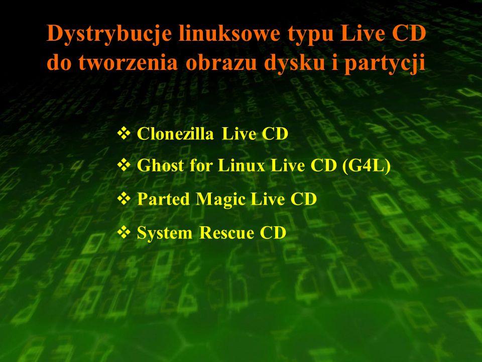 Dystrybucje linuksowe typu Live CD do tworzenia obrazu dysku i partycji Clonezilla Live CD Ghost for Linux Live CD (G4L) Parted Magic Live CD System R