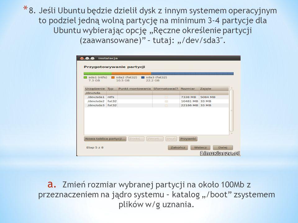 * 8. Jeśli Ubuntu będzie dzielił dysk z innym systemem operacyjnym to podziel jedną wolną partycję na minimum 3-4 partycje dla Ubuntu wybierając opcję