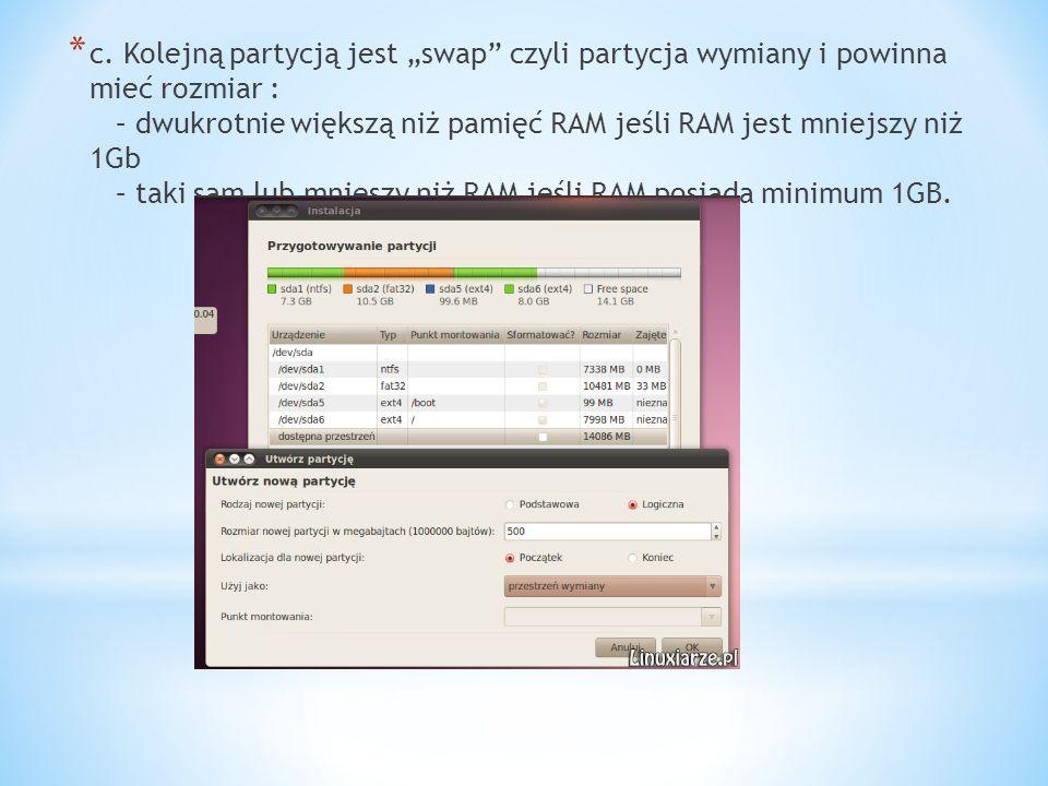 * c. Kolejną partycją jest swap czyli partycja wymiany i powinna mieć rozmiar : – dwukrotnie większą niż pamięć RAM jeśli RAM jest mniejszy niż 1Gb –