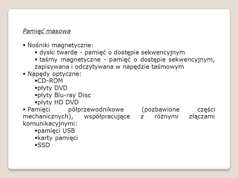 Pamięć masowa Nośniki magnetyczne: dyski twarde - pamięć o dostępie sekwencyjnym taśmy magnetyczne - pamięć o dostępie sekwencyjnym, zapisywana i odczytywana w napędzie taśmowym Napędy optyczne: CD-ROM płyty DVD płyty Blu-ray Disc płyty HD DVD Pamięci półprzewodnikowe (pozbawione części mechanicznych), współpracujące z różnymi złączami komunikacyjnymi: pamięci USB karty pamięci SSD