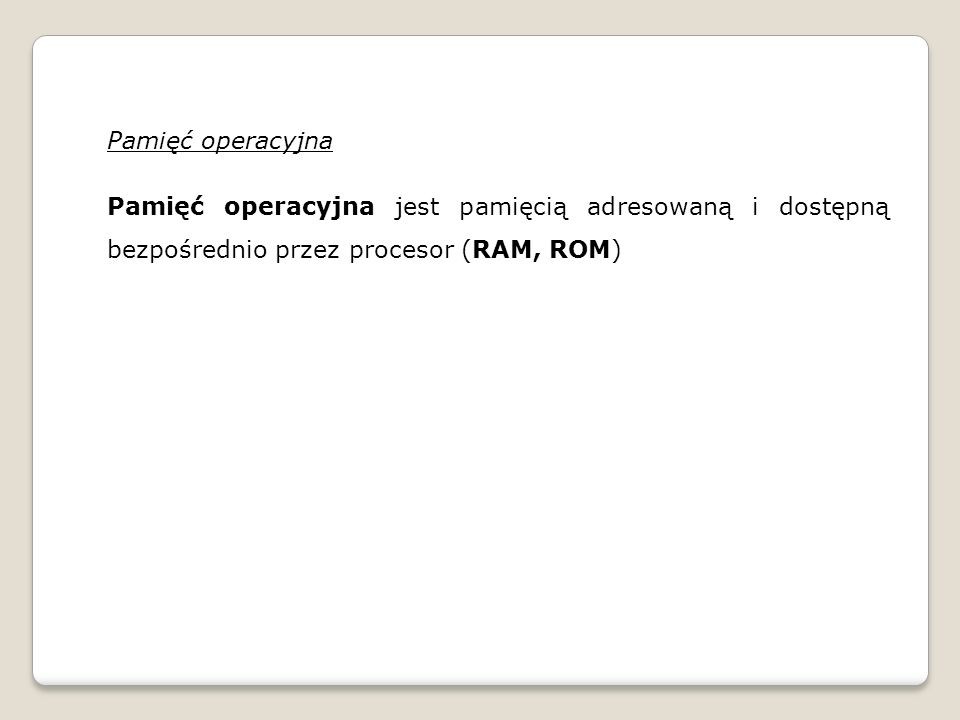 Pamięć operacyjna Pamięć operacyjna jest pamięcią adresowaną i dostępną bezpośrednio przez procesor (RAM, ROM)