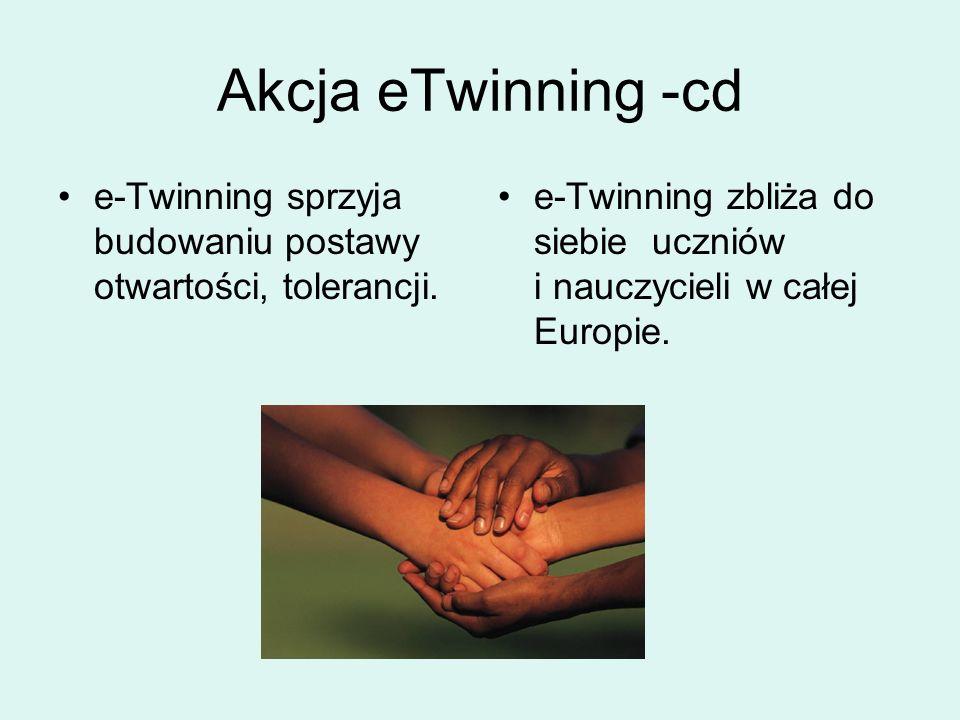 Akcja eTwinning -cd e-Twinning sprzyja budowaniu postawy otwartości, tolerancji. e-Twinning zbliża do siebie uczniów i nauczycieli w całej Europie.