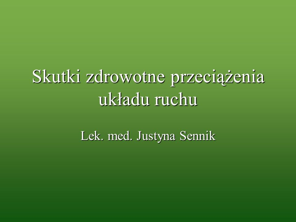 Skutki zdrowotne przeciążenia układu ruchu Lek. med. Justyna Sennik