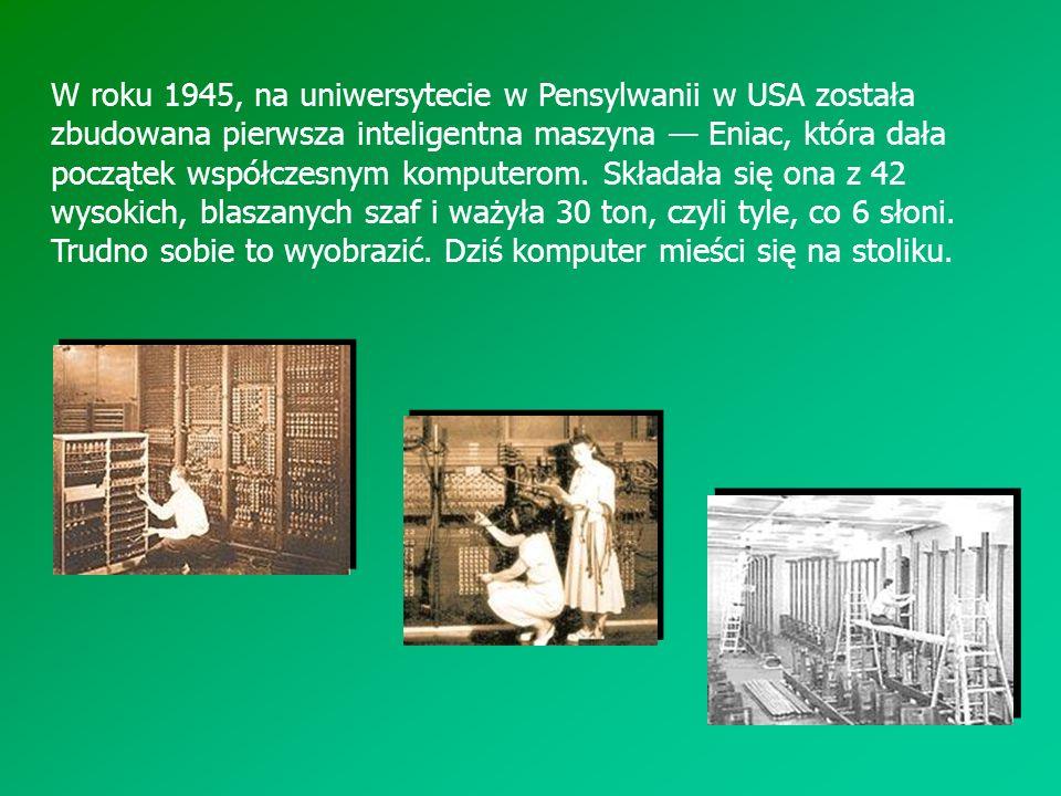 W roku 1945, na uniwersytecie w Pensylwanii w USA została zbudowana pierwsza inteligentna maszyna Eniac, która dała początek współczesnym komputerom.