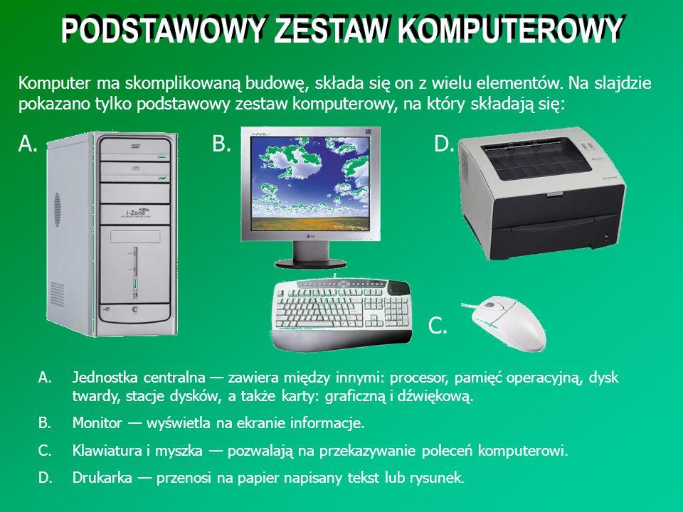 PODSTAWOWY ZESTAW KOMPUTEROWY A.Jednostka centralna zawiera między innymi: procesor, pamięć operacyjną, dysk twardy, stacje dysków, a także karty: gra