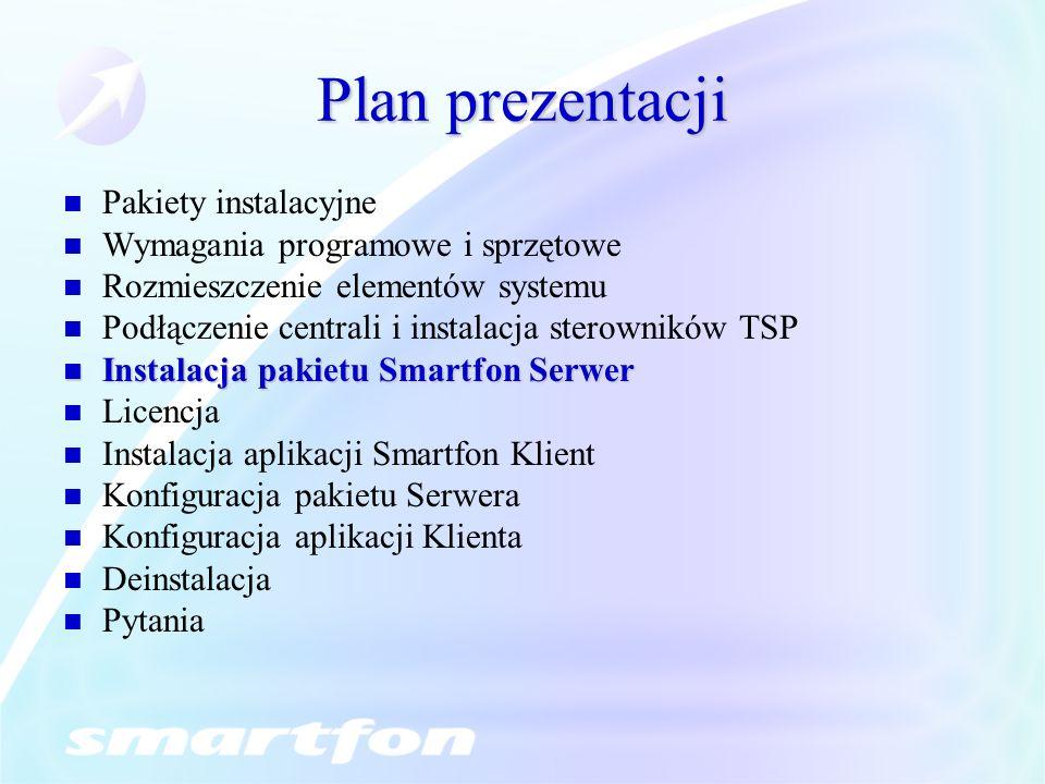 Plan prezentacji Pakiety instalacyjne Wymagania programowe i sprzętowe Rozmieszczenie elementów systemu Podłączenie centrali i instalacja sterowników TSP Instalacja pakietu Smartfon Serwer Instalacja pakietu Smartfon Serwer Licencja Instalacja aplikacji Smartfon Klient Konfiguracja pakietu Serwera Konfiguracja aplikacji Klienta Deinstalacja Pytania