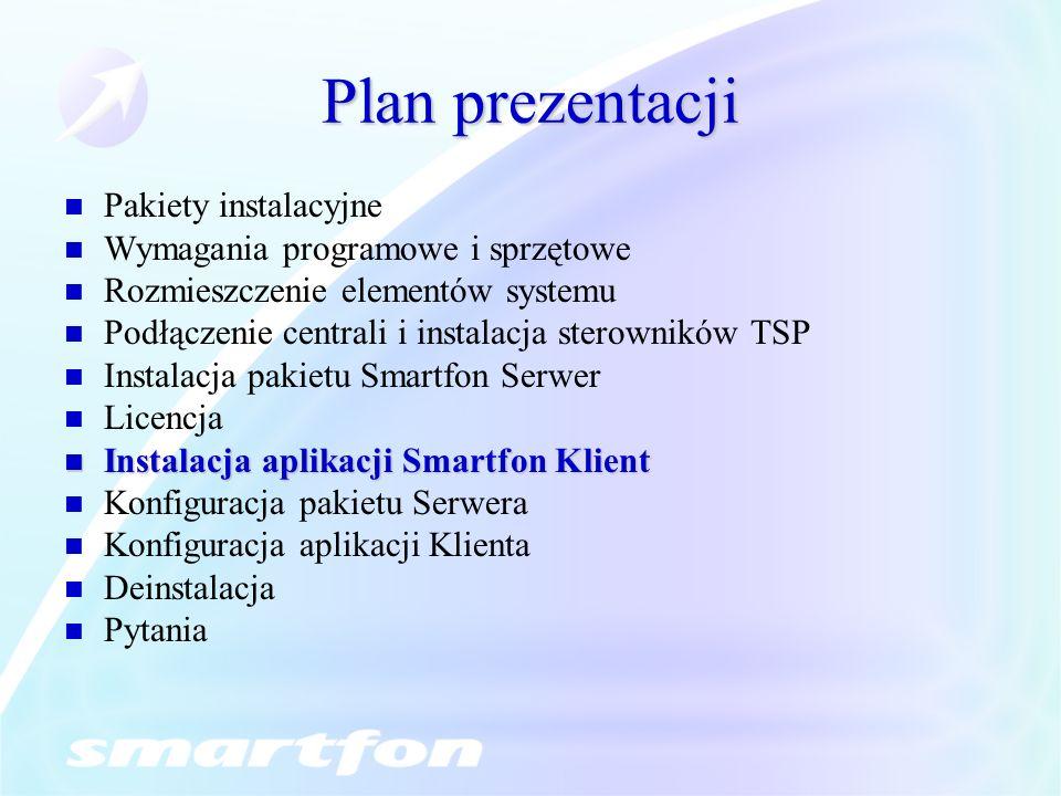 Plan prezentacji Pakiety instalacyjne Wymagania programowe i sprzętowe Rozmieszczenie elementów systemu Podłączenie centrali i instalacja sterowników TSP Instalacja pakietu Smartfon Serwer Licencja Instalacja aplikacji Smartfon Klient Instalacja aplikacji Smartfon Klient Konfiguracja pakietu Serwera Konfiguracja aplikacji Klienta Deinstalacja Pytania