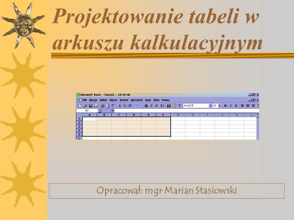 Projektowanie tabeli w arkuszu kalkulacyjnym Opracował: mgr Marian Stasiowski