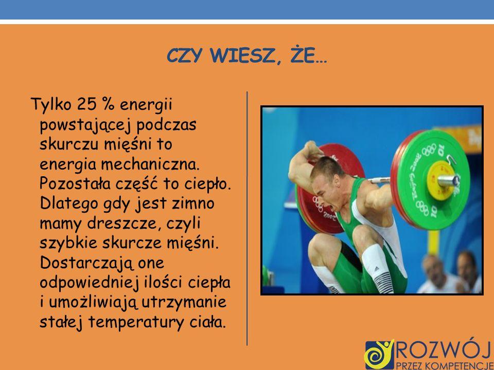 CZY WIESZ, ŻE… Tylko 25 % energii powstającej podczas skurczu mięśni to energia mechaniczna. Pozostała część to ciepło. Dlatego gdy jest zimno mamy dr