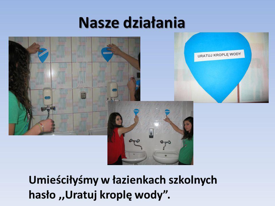 Nasze działania Umieściłyśmy w łazienkach szkolnych hasło,,Uratuj kroplę wody.