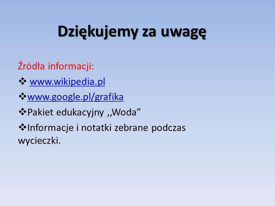 Dziękujemy za uwagę Źródła informacji: www.wikipedia.pl www.google.pl/grafika Pakiet edukacyjny,,Woda Informacje i notatki zebrane podczas wycieczki.