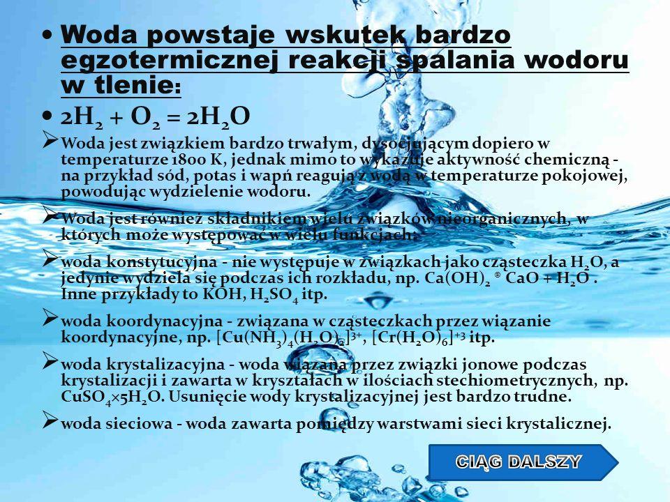 Woda powstaje wskutek bardzo egzotermicznej reakcji spalania wodoru w tlenie : 2H 2 + O 2 = 2H 2 O Woda jest związkiem bardzo trwałym, dysocjującym do